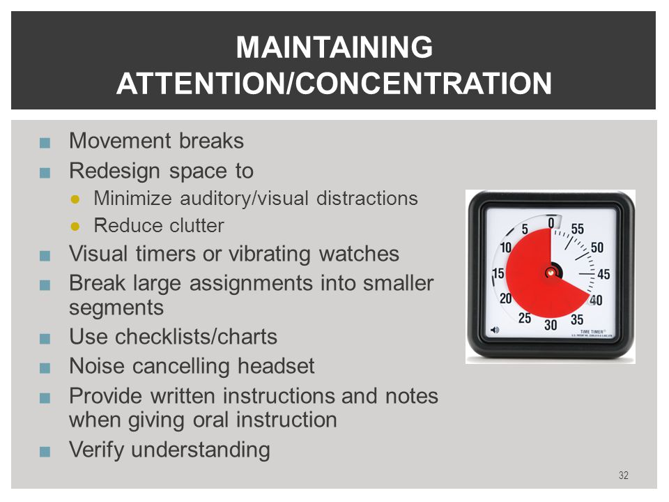 ■Movement breaks ■Redesign space to ●Minimize auditory/visual distractions ●Reduce clutter ■Visual timers or vibrating watches ■Break large assignments into smaller segments ■Use checklists/charts ■Noise cancelling headset ■Provide written instructions and notes when giving oral instruction ■Verify understanding 32 MAINTAINING ATTENTION/CONCENTRATION