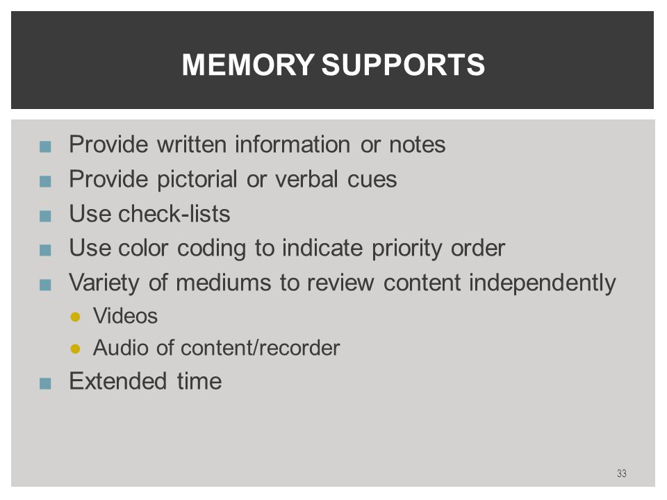 ■Provide written information or notes ■Provide pictorial or verbal cues ■Use check-lists ■Use color coding to indicate priority order ■Variety of mediums to review content independently ●Videos ●Audio of content/recorder ■Extended time 33 MEMORY SUPPORTS