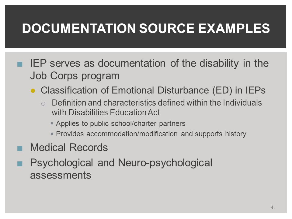 ■IEP serves as documentation of the disability in the Job Corps program ●Classification of Emotional Disturbance (ED) in IEPs o Definition and characteristics defined within the Individuals with Disabilities Education Act  Applies to public school/charter partners  Provides accommodation/modification and supports history ■Medical Records ■Psychological and Neuro-psychological assessments DOCUMENTATION SOURCE EXAMPLES 4