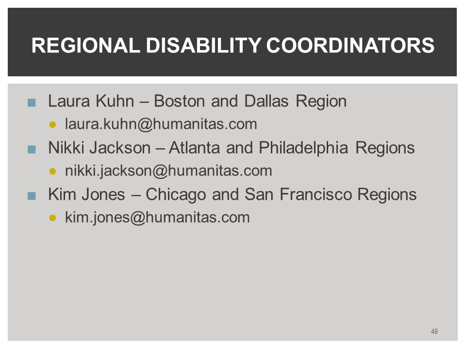 ■Laura Kuhn – Boston and Dallas Region ●laura.kuhn@humanitas.com ■Nikki Jackson – Atlanta and Philadelphia Regions ●nikki.jackson@humanitas.com ■Kim Jones – Chicago and San Francisco Regions ●kim.jones@humanitas.com REGIONAL DISABILITY COORDINATORS 49