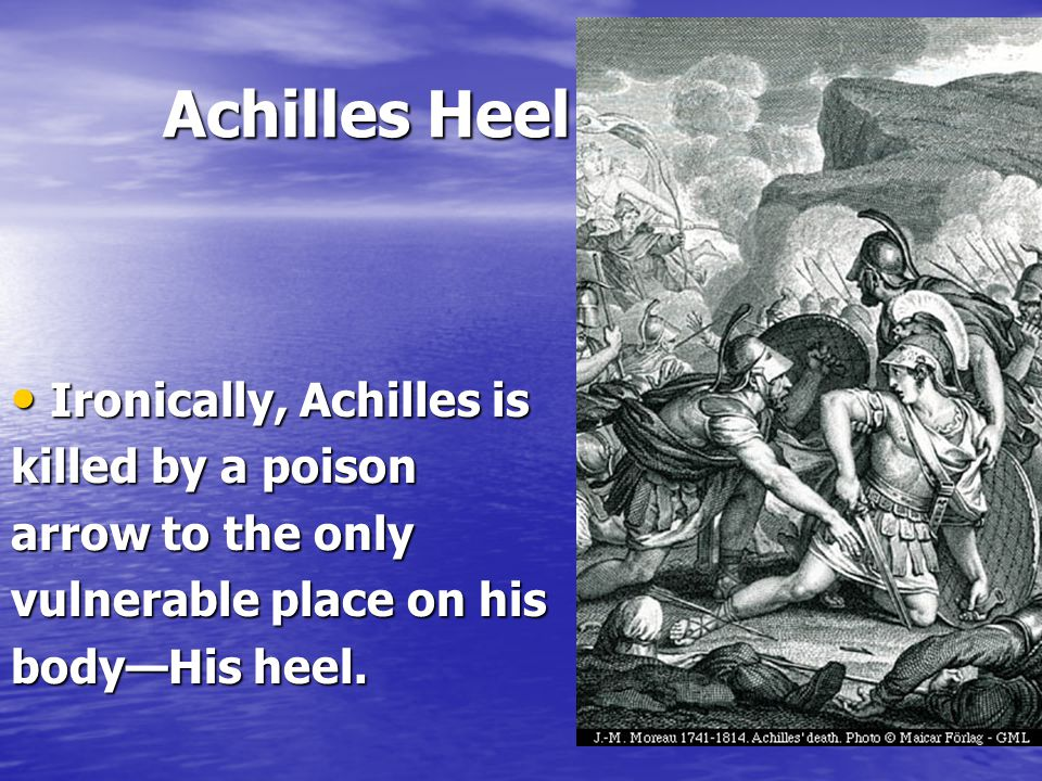 Achilles Heel Achilles Heel Ironically, Achilles is Ironically, Achilles is killed by a poison arrow to the only vulnerable place on his body—His heel.