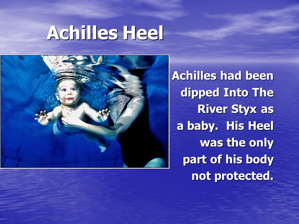Achilles Heel Achilles Heel Achilles had been dipped Into The River Styx as a baby.