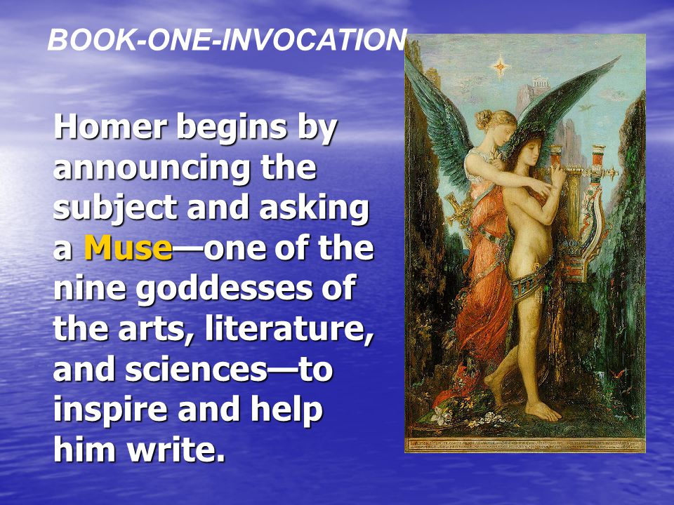 Homer begins by announcing the subject and asking a Muse—one of the nine goddesses of the arts, literature, and sciences—to inspire and help him write.