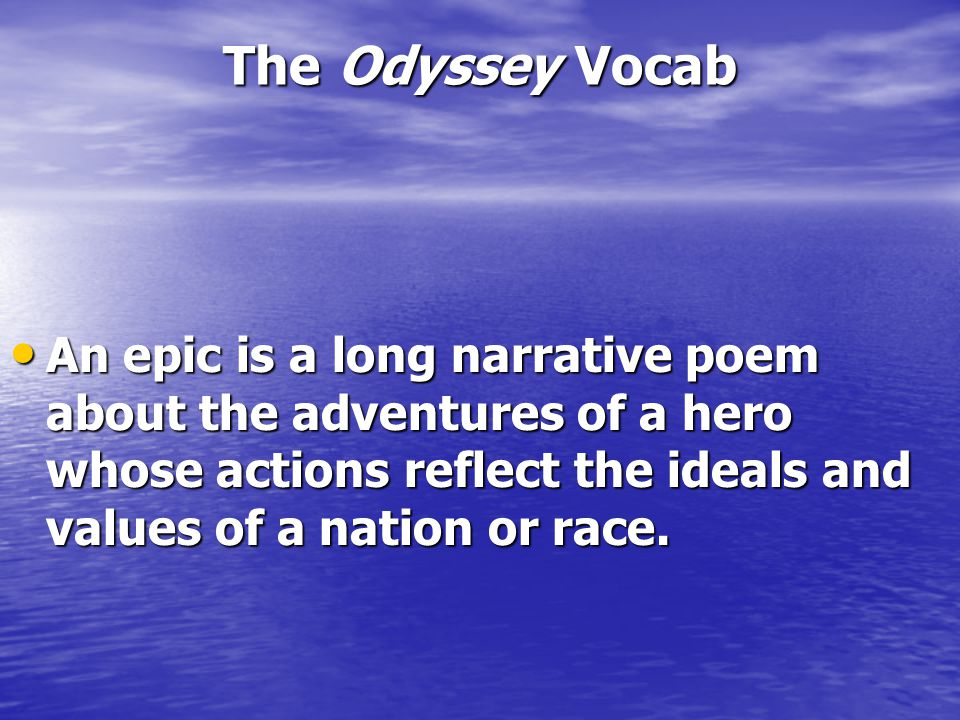 The Odyssey Vocab An epic is a long narrative poem about the adventures of a hero whose actions reflect the ideals and values of a nation or race.