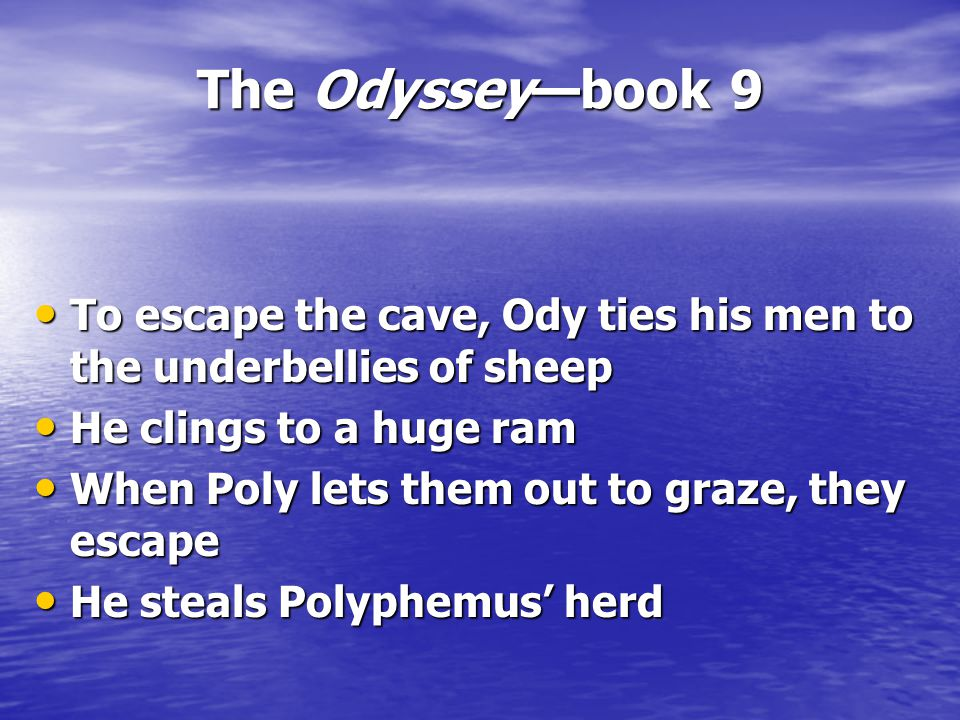 The Odyssey—book 9 To escape the cave, Ody ties his men to the underbellies of sheep To escape the cave, Ody ties his men to the underbellies of sheep He clings to a huge ram He clings to a huge ram When Poly lets them out to graze, they escape When Poly lets them out to graze, they escape He steals Polyphemus' herd He steals Polyphemus' herd