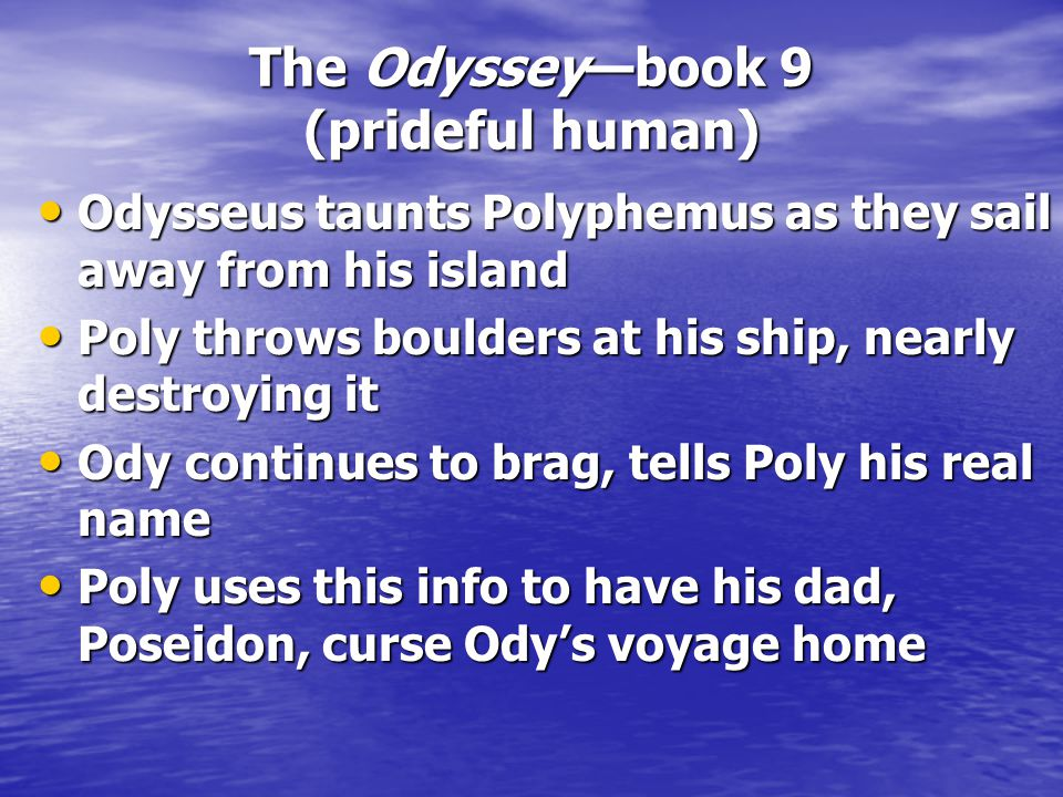 The Odyssey—book 9 (prideful human) Odysseus taunts Polyphemus as they sail away from his island Odysseus taunts Polyphemus as they sail away from his island Poly throws boulders at his ship, nearly destroying it Poly throws boulders at his ship, nearly destroying it Ody continues to brag, tells Poly his real name Ody continues to brag, tells Poly his real name Poly uses this info to have his dad, Poseidon, curse Ody's voyage home Poly uses this info to have his dad, Poseidon, curse Ody's voyage home