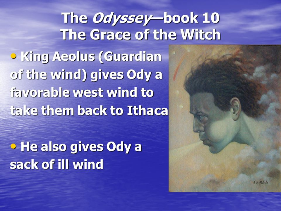 The Odyssey—book 10 The Grace of the Witch King Aeolus (Guardian King Aeolus (Guardian of the wind) gives Ody a favorable west wind to take them back to Ithaca He also gives Ody a He also gives Ody a sack of ill wind