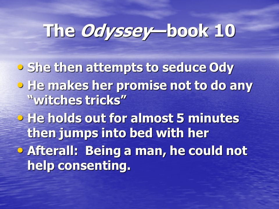 The Odyssey—book 10 She then attempts to seduce Ody She then attempts to seduce Ody He makes her promise not to do any witches tricks He makes her promise not to do any witches tricks He holds out for almost 5 minutes then jumps into bed with her He holds out for almost 5 minutes then jumps into bed with her Afterall: Being a man, he could not help consenting.