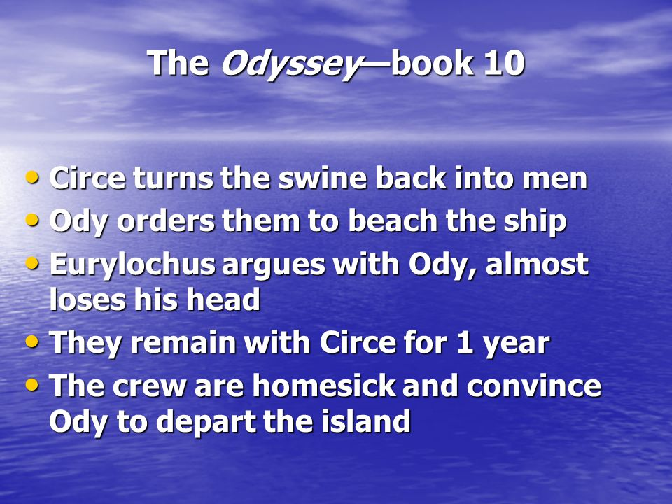 The Odyssey—book 10 Circe turns the swine back into men Circe turns the swine back into men Ody orders them to beach the ship Ody orders them to beach the ship Eurylochus argues with Ody, almost loses his head Eurylochus argues with Ody, almost loses his head They remain with Circe for 1 year They remain with Circe for 1 year The crew are homesick and convince Ody to depart the island The crew are homesick and convince Ody to depart the island