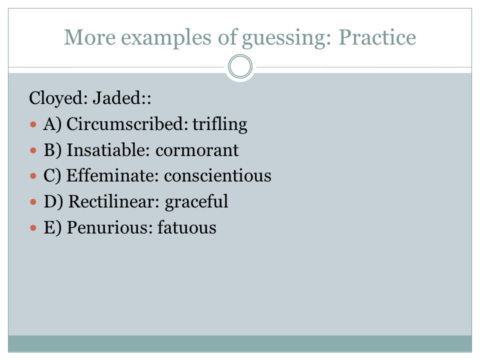 More examples of guessing: Practice Cloyed: Jaded:: A) Circumscribed: trifling B) Insatiable: cormorant C) Effeminate: conscientious D) Rectilinear: g
