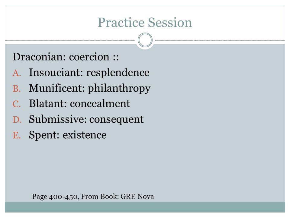 Practice Session Draconian: coercion :: A. Insouciant: resplendence B. Munificent: philanthropy C. Blatant: concealment D. Submissive: consequent E. S