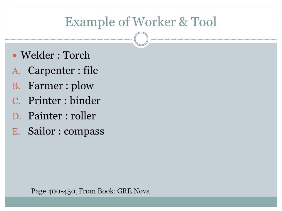 Example of Worker & Tool Welder : Torch A. Carpenter : file B. Farmer : plow C. Printer : binder D. Painter : roller E. Sailor : compass Page 400-450,