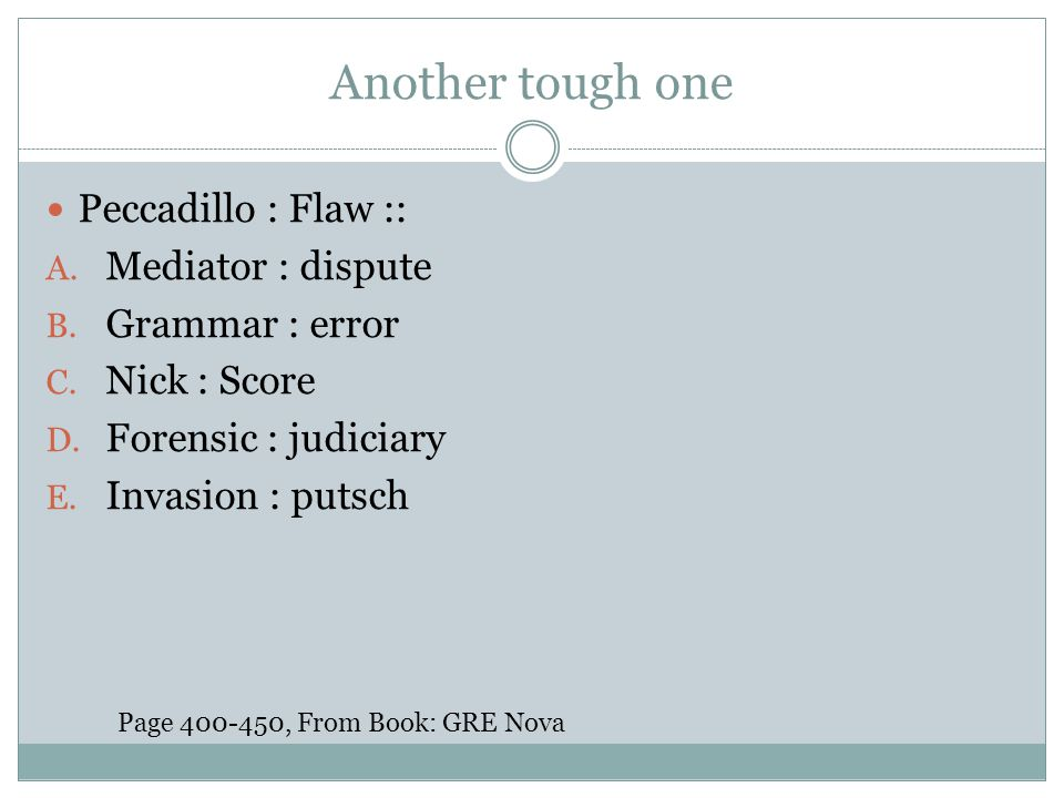 Another tough one Peccadillo : Flaw :: A. Mediator : dispute B. Grammar : error C. Nick : Score D. Forensic : judiciary E. Invasion : putsch Page 400-