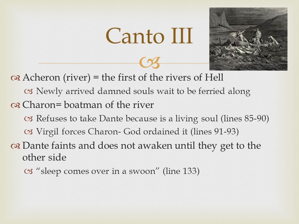   Acheron (river) = the first of the rivers of Hell  Newly arrived damned souls wait to be ferried along  Charon= boatman of the river  Refuses to take Dante because is a living soul (lines 85-90)  Virgil forces Charon- God ordained it (lines 91-93)  Dante faints and does not awaken until they get to the other side  sleep comes over in a swoon (line 133) Canto III
