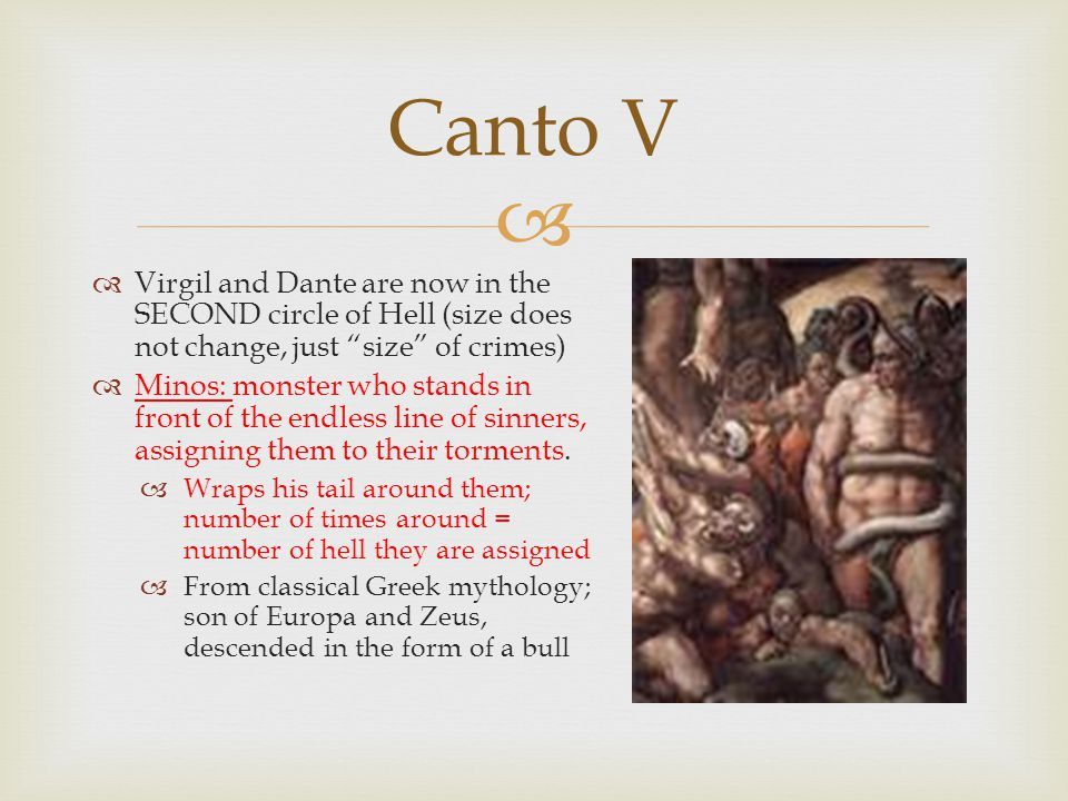  Virgil and Dante are now in the SECOND circle of Hell (size does not change, just size of crimes)  Minos: monster who stands in front of the endless line of sinners, assigning them to their torments.