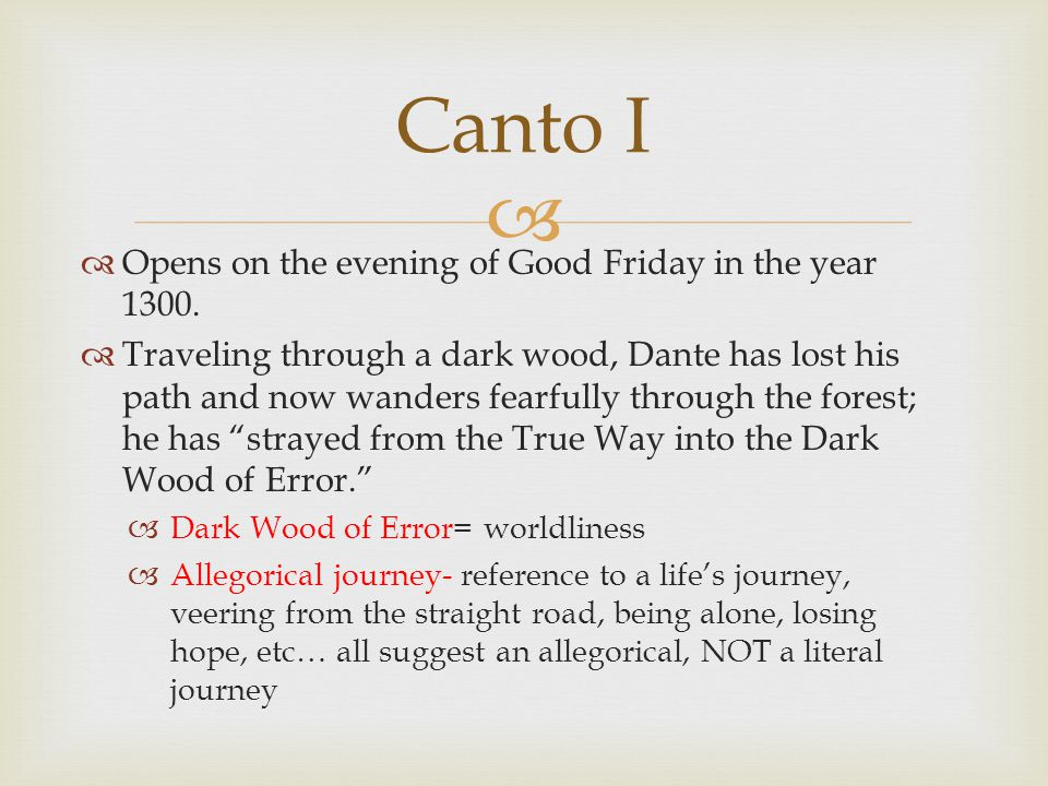   Opens on the evening of Good Friday in the year 1300.  Traveling through a dark wood, Dante has lost his path and now wanders fearfully through t