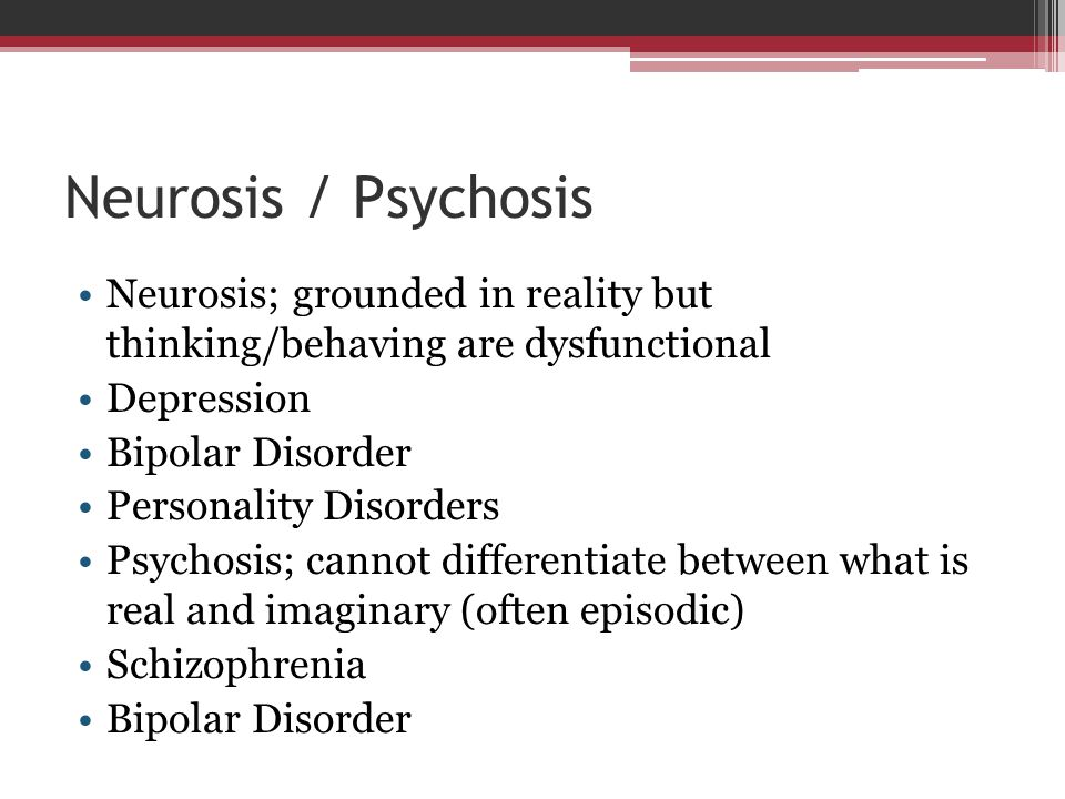 Neurosis / Psychosis Neurosis; grounded in reality but thinking/behaving are dysfunctional Depression Bipolar Disorder Personality Disorders Psychosis