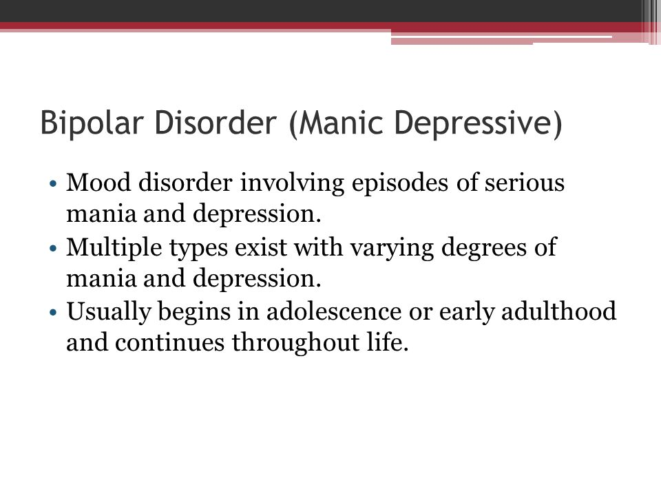 Bipolar Disorder (Manic Depressive) Mood disorder involving episodes of serious mania and depression. Multiple types exist with varying degrees of man