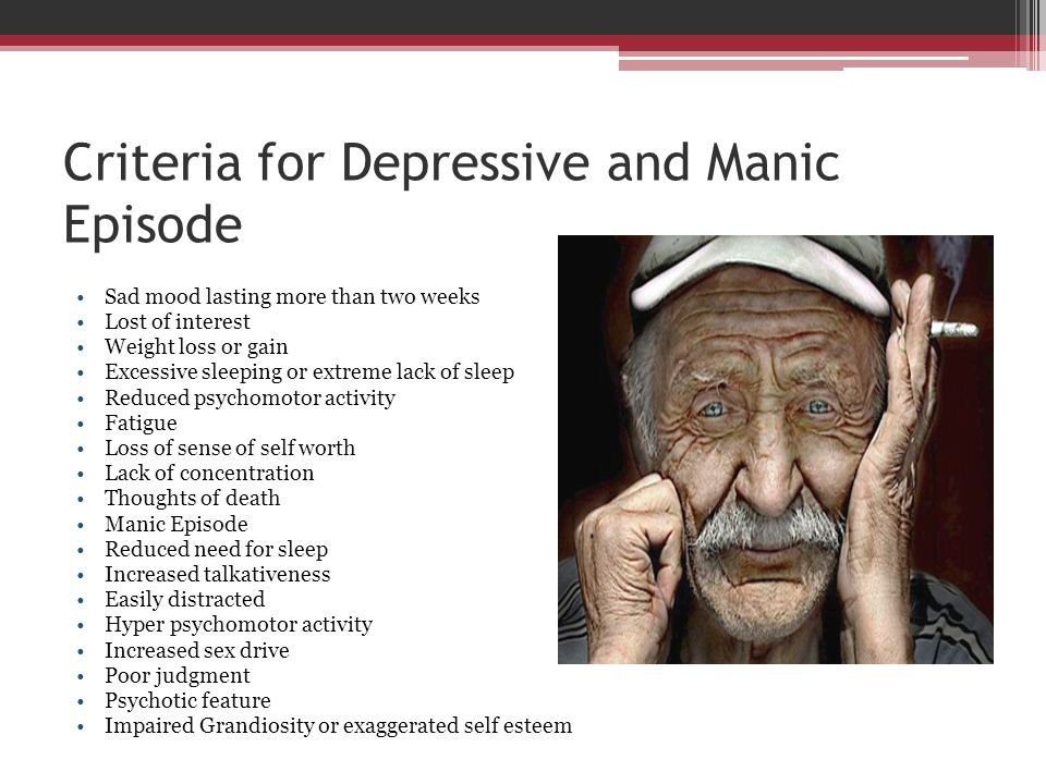 Criteria for Depressive and Manic Episode Sad mood lasting more than two weeks Lost of interest Weight loss or gain Excessive sleeping or extreme lack
