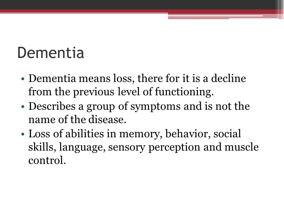Dementia Dementia means loss, there for it is a decline from the previous level of functioning. Describes a group of symptoms and is not the name of t