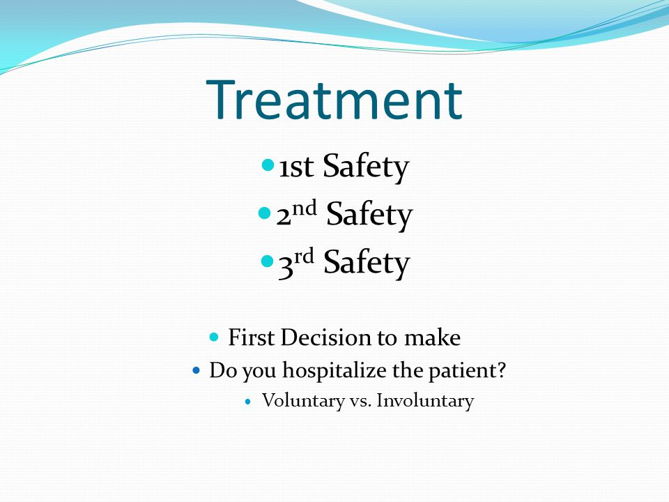 Treatment 1st Safety 2 nd Safety 3 rd Safety First Decision to make Do you hospitalize the patient? Voluntary vs. Involuntary