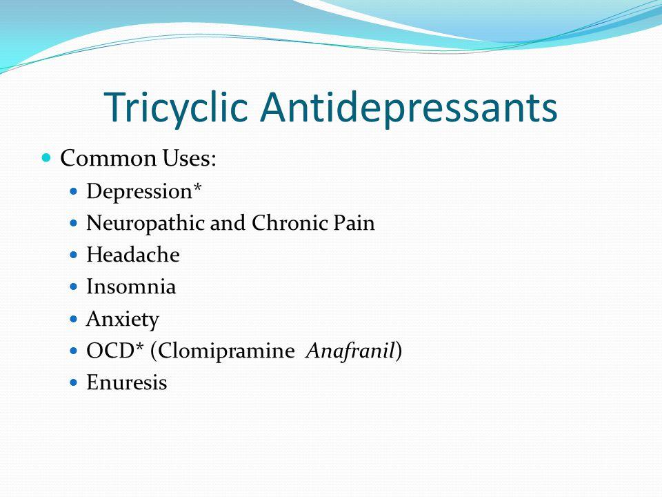 Tricyclic Antidepressants Common Uses: Depression* Neuropathic and Chronic Pain Headache Insomnia Anxiety OCD* (Clomipramine Anafranil) Enuresis