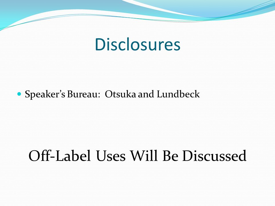Disclosures Speaker's Bureau: Otsuka and Lundbeck Off-Label Uses Will Be Discussed