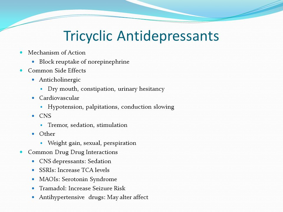 Tricyclic Antidepressants Mechanism of Action Block reuptake of norepinephrine Common Side Effects Anticholinergic Dry mouth, constipation, urinary he