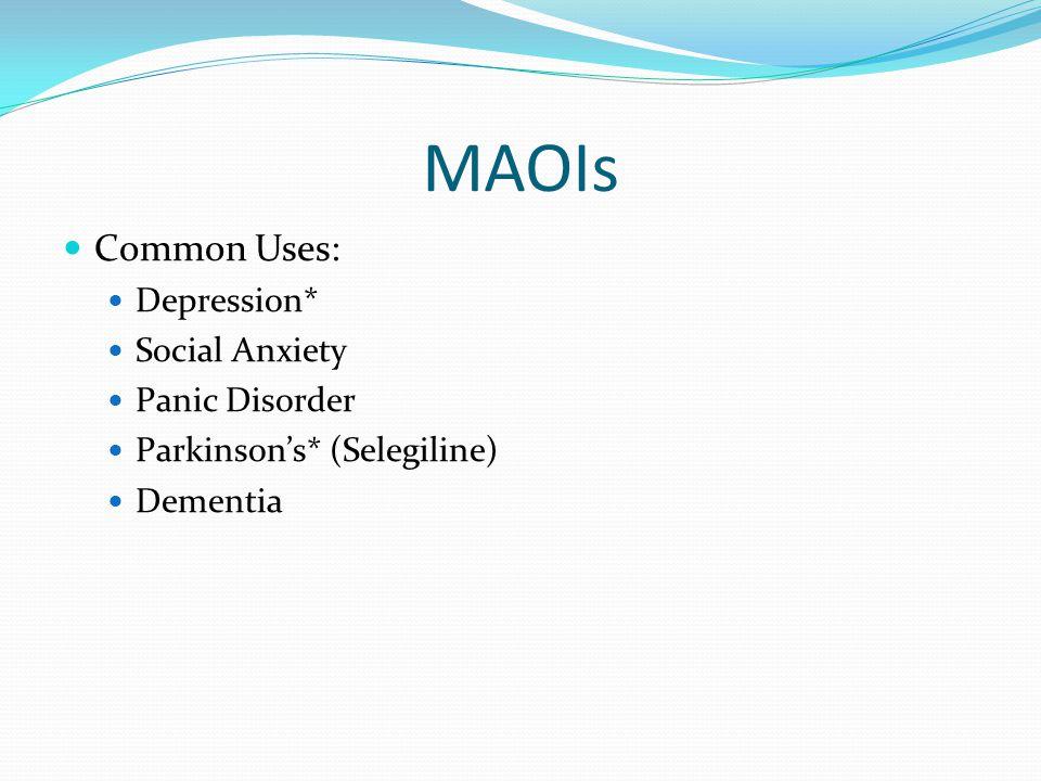 MAOIs Common Uses: Depression* Social Anxiety Panic Disorder Parkinson's* (Selegiline) Dementia