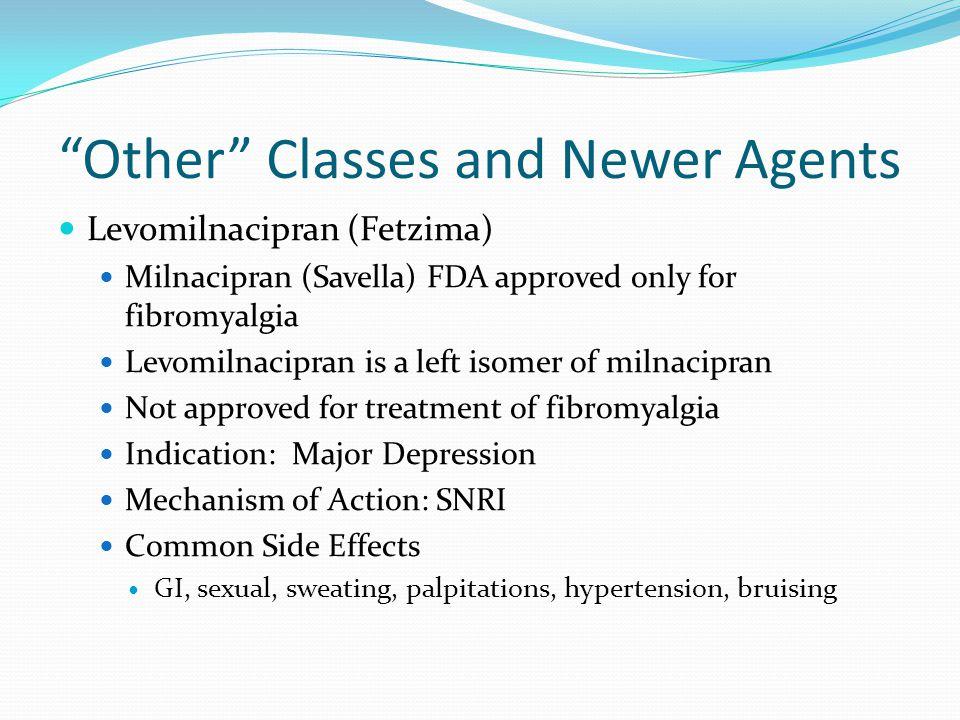 """Other"" Classes and Newer Agents Levomilnacipran (Fetzima) Milnacipran (Savella) FDA approved only for fibromyalgia Levomilnacipran is a left isomer o"