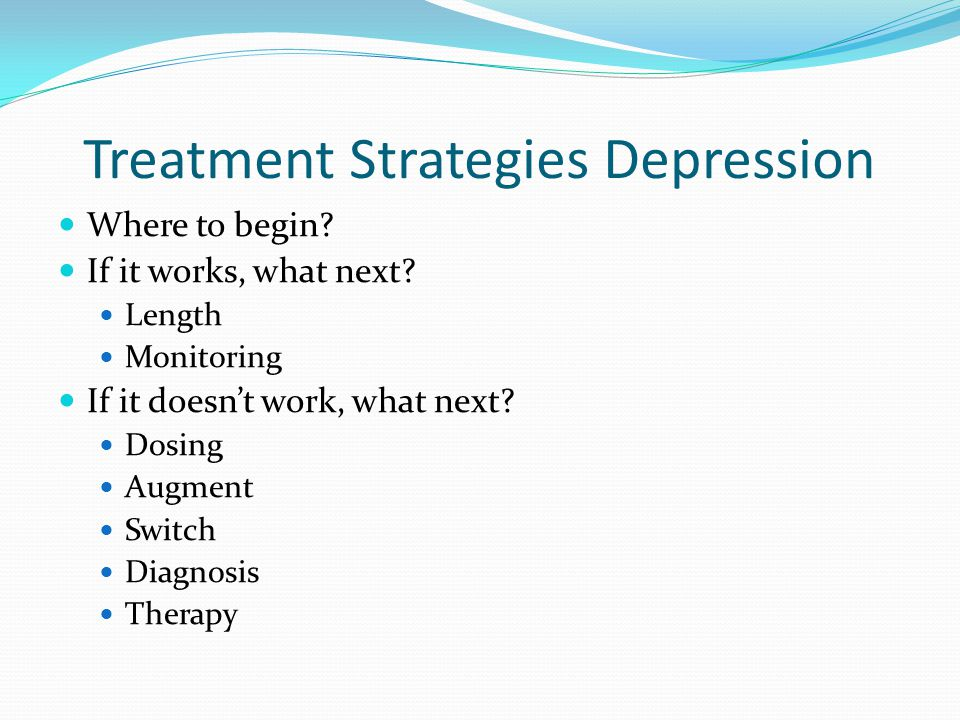 Treatment Strategies Depression Where to begin? If it works, what next? Length Monitoring If it doesn't work, what next? Dosing Augment Switch Diagnos