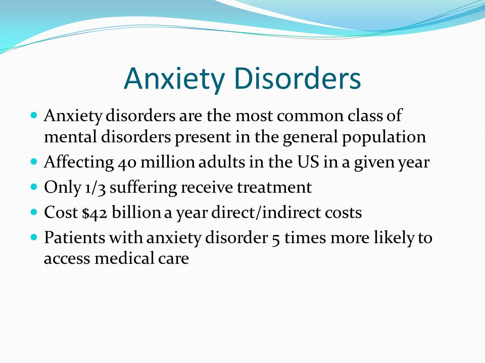 Anxiety Disorders Anxiety disorders are the most common class of mental disorders present in the general population Affecting 40 million adults in the