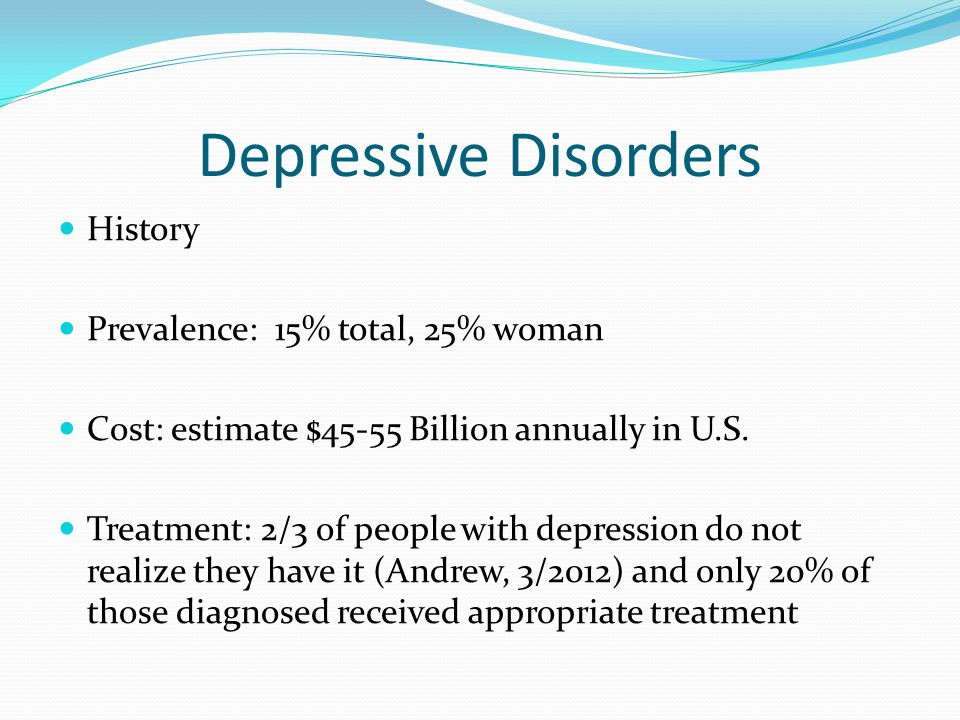Depressive Disorders History Prevalence: 15% total, 25% woman Cost: estimate $45-55 Billion annually in U.S. Treatment: 2/3 of people with depression