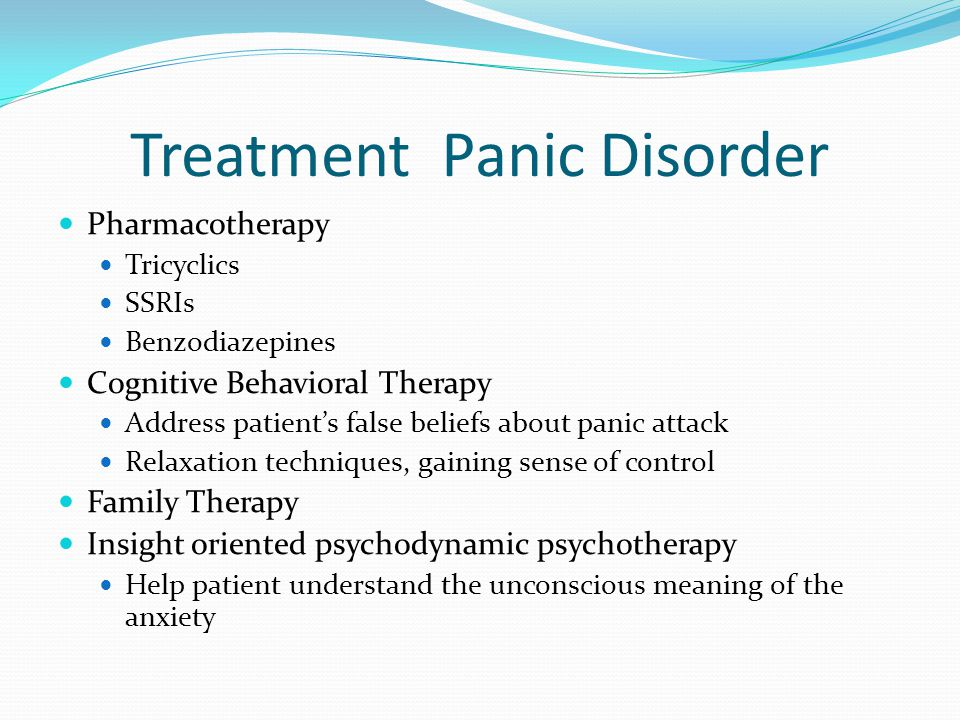 Treatment Panic Disorder Pharmacotherapy Tricyclics SSRIs Benzodiazepines Cognitive Behavioral Therapy Address patient's false beliefs about panic att