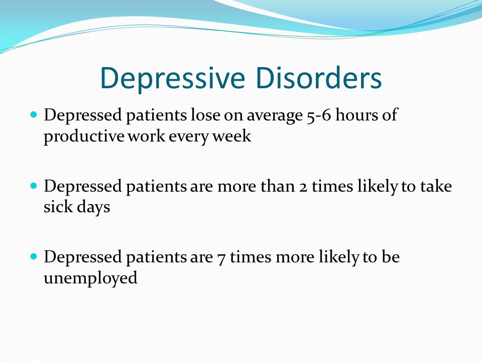 Depressive Disorders Depressed patients lose on average 5-6 hours of productive work every week Depressed patients are more than 2 times likely to tak