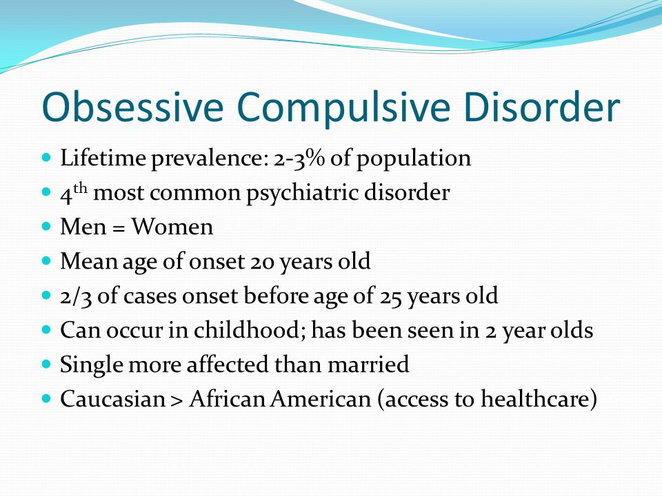 Obsessive Compulsive Disorder Lifetime prevalence: 2-3% of population 4 th most common psychiatric disorder Men = Women Mean age of onset 20 years old