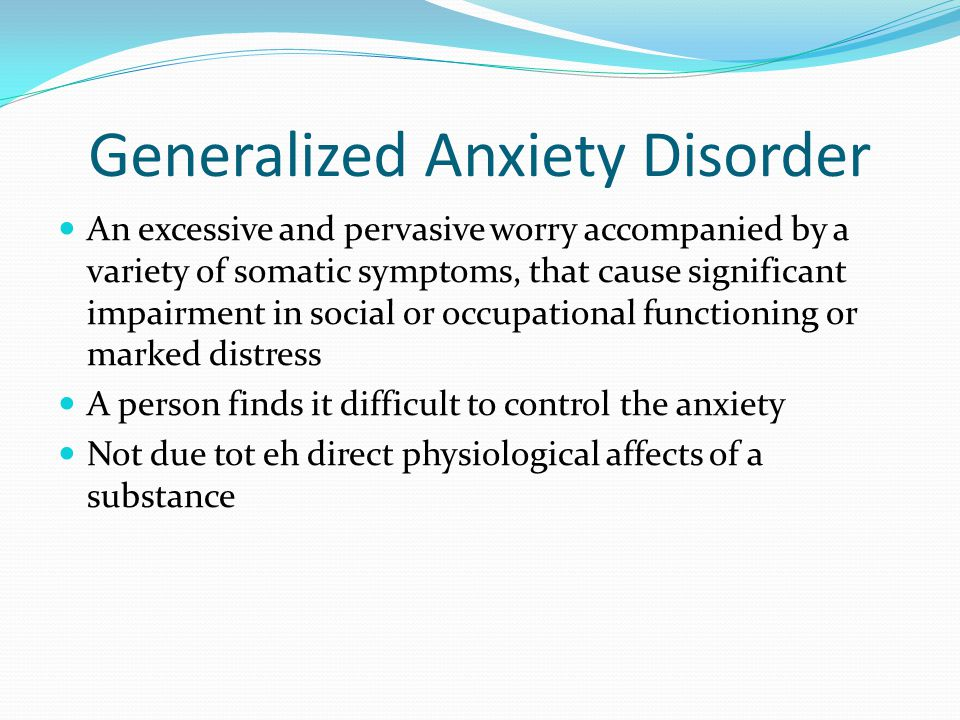 Generalized Anxiety Disorder An excessive and pervasive worry accompanied by a variety of somatic symptoms, that cause significant impairment in socia