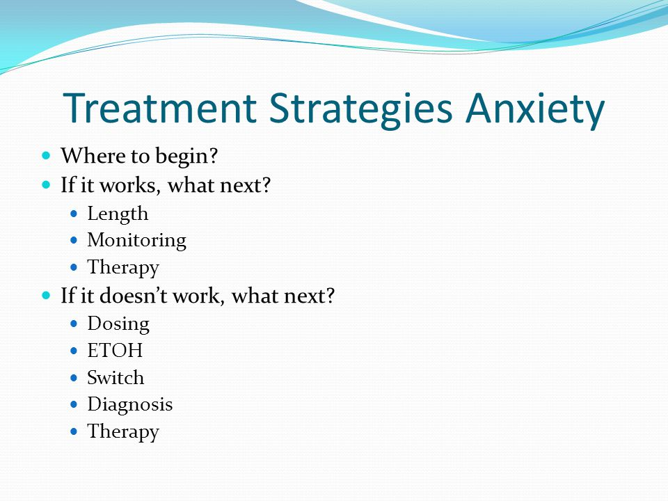 Treatment Strategies Anxiety Where to begin? If it works, what next? Length Monitoring Therapy If it doesn't work, what next? Dosing ETOH Switch Diagn