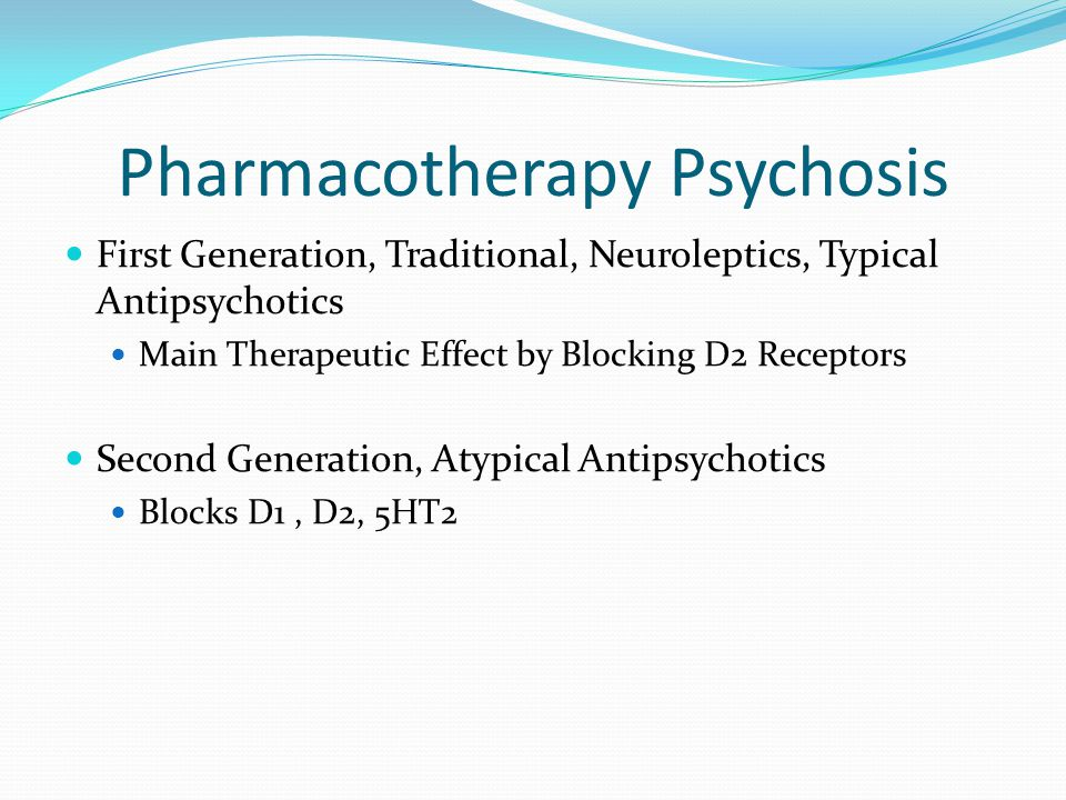 Pharmacotherapy Psychosis First Generation, Traditional, Neuroleptics, Typical Antipsychotics Main Therapeutic Effect by Blocking D2 Receptors Second