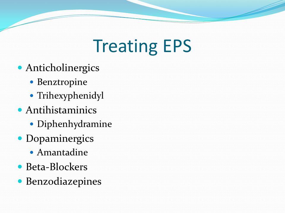 Treating EPS Anticholinergics Benztropine Trihexyphenidyl Antihistaminics Diphenhydramine Dopaminergics Amantadine Beta-Blockers Benzodiazepines