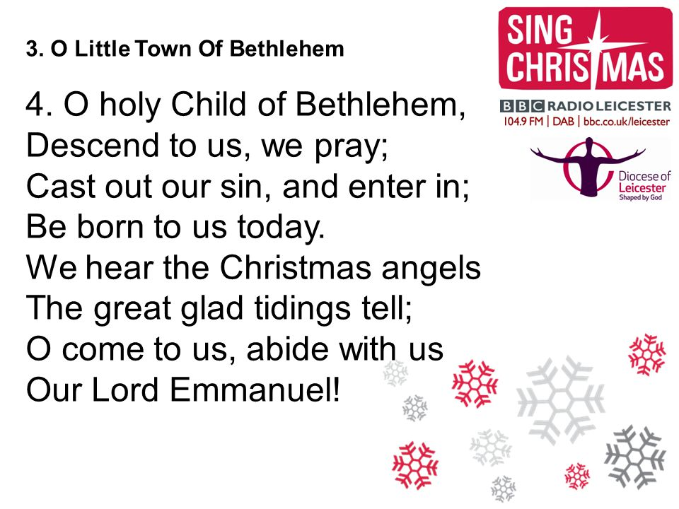 3. O Little Town Of Bethlehem 4. O holy Child of Bethlehem, Descend to us, we pray; Cast out our sin, and enter in; Be born to us today. We hear the C