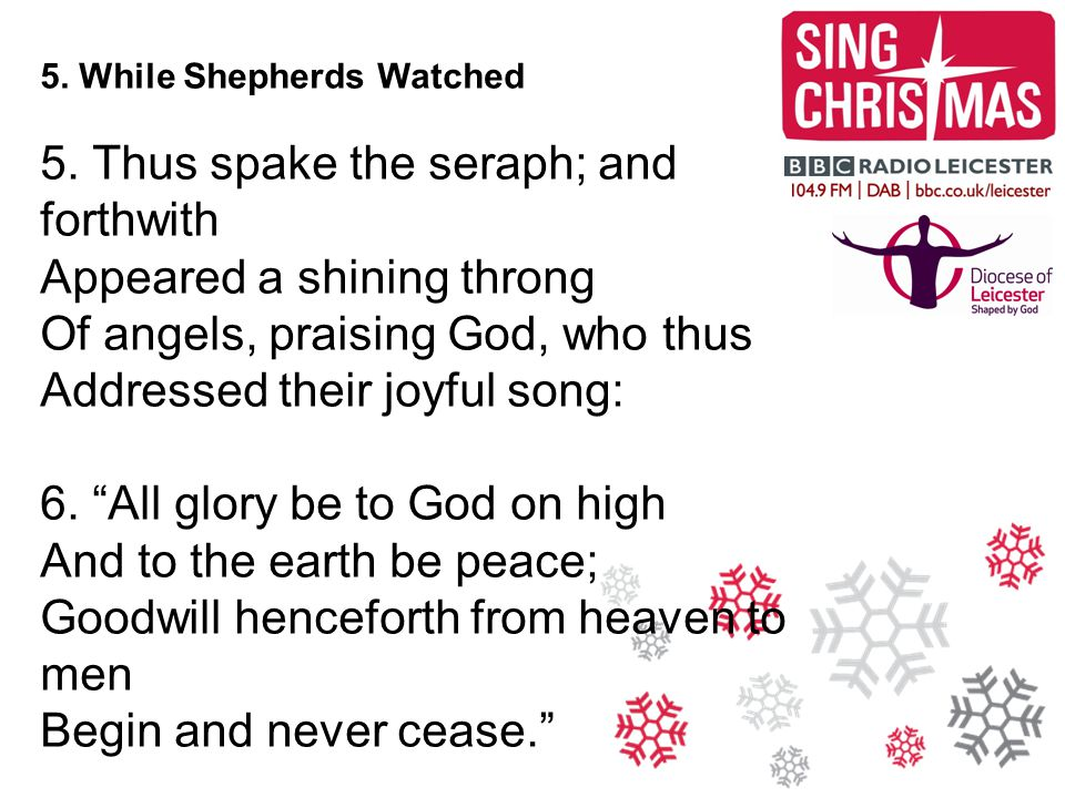 5. While Shepherds Watched 5. Thus spake the seraph; and forthwith Appeared a shining throng Of angels, praising God, who thus Addressed their joyful