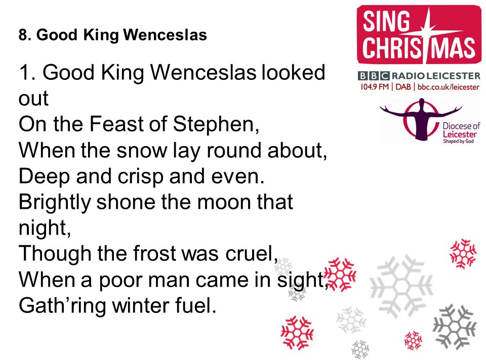 8. Good King Wenceslas 1. Good King Wenceslas looked out On the Feast of Stephen, When the snow lay round about, Deep and crisp and even. Brightly sho