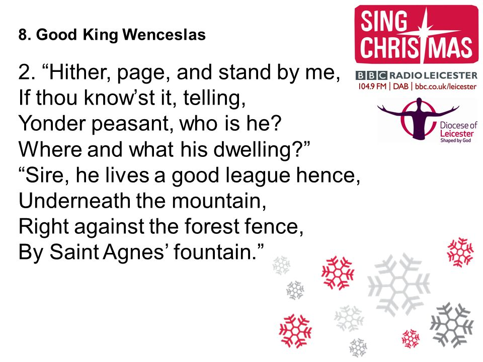 "8. Good King Wenceslas 2. ""Hither, page, and stand by me, If thou know'st it, telling, Yonder peasant, who is he? Where and what his dwelling?"" ""Sire,"