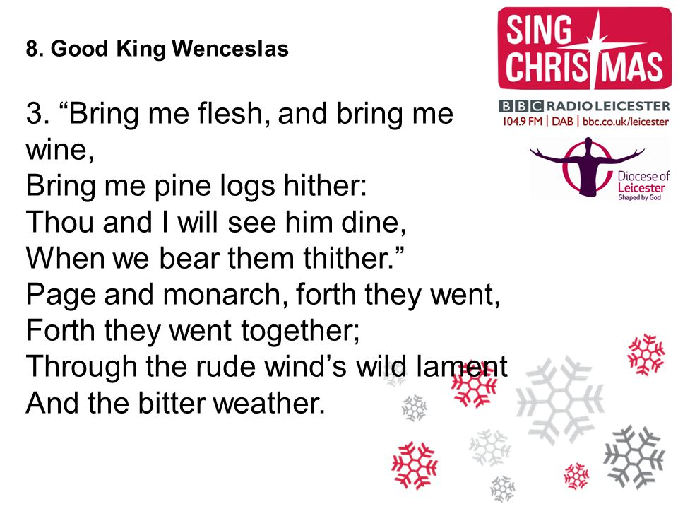 "8. Good King Wenceslas 3. ""Bring me flesh, and bring me wine, Bring me pine logs hither: Thou and I will see him dine, When we bear them thither."" Pag"