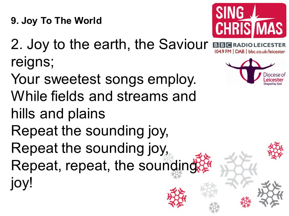 9. Joy To The World 2. Joy to the earth, the Saviour reigns; Your sweetest songs employ. While fields and streams and hills and plains Repeat the soun