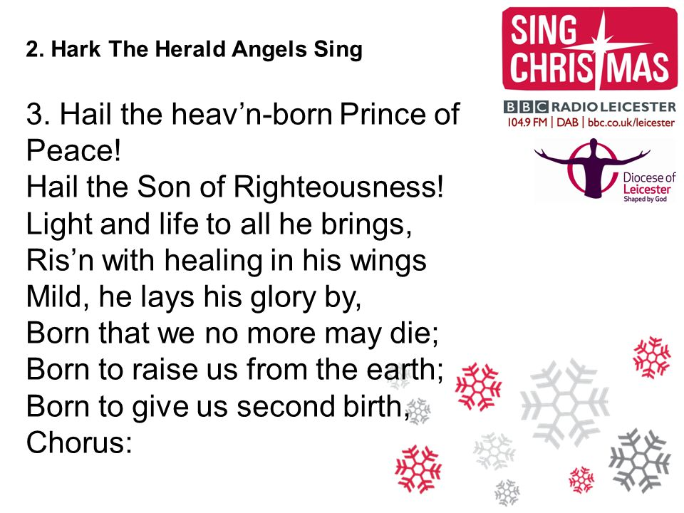 2. Hark The Herald Angels Sing 3. Hail the heav'n-born Prince of Peace! Hail the Son of Righteousness! Light and life to all he brings, Ris'n with hea