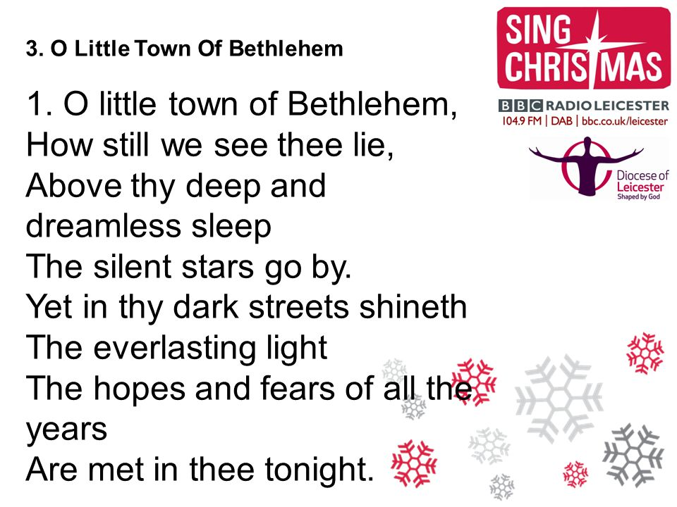 3. O Little Town Of Bethlehem 1. O little town of Bethlehem, How still we see thee lie, Above thy deep and dreamless sleep The silent stars go by. Yet