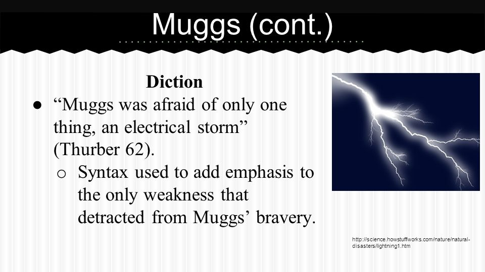 Diction ● Muggs was afraid of only one thing, an electrical storm (Thurber 62).