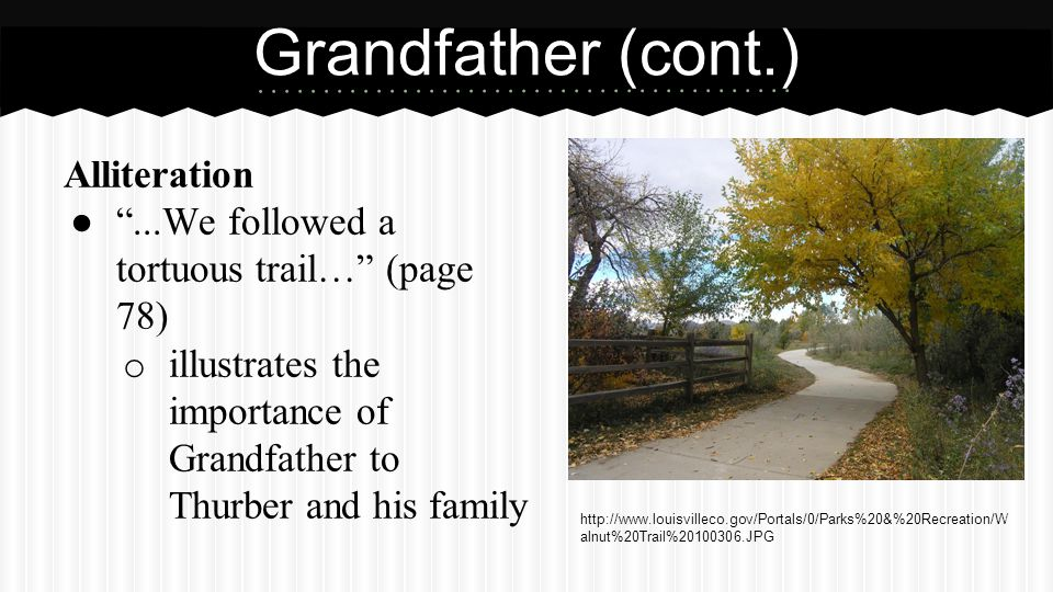 Alliteration ● ...We followed a tortuous trail… (page 78) o illustrates the importance of Grandfather to Thurber and his family Grandfather (cont.) http://www.louisvilleco.gov/Portals/0/Parks%20&%20Recreation/W alnut%20Trail%20100306.JPG